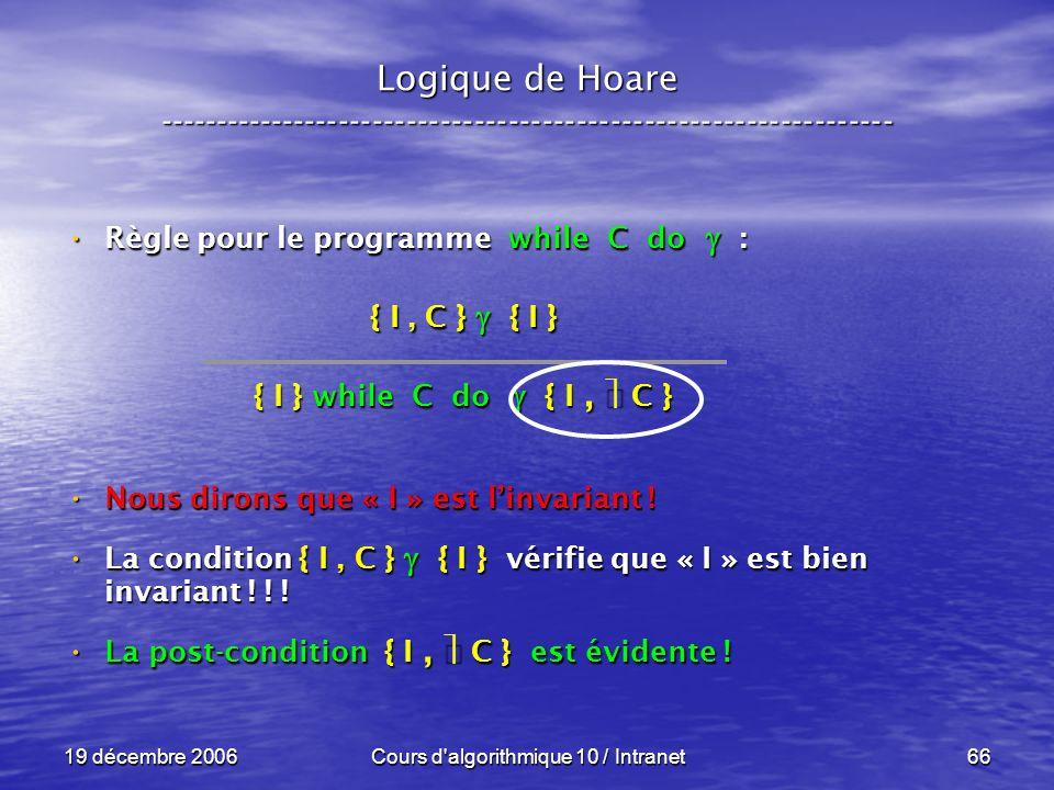 19 décembre 2006Cours d algorithmique 10 / Intranet66 Logique de Hoare ----------------------------------------------------------------- Règle pour le programme while C do : Règle pour le programme while C do : Nous dirons que « I » est linvariant .