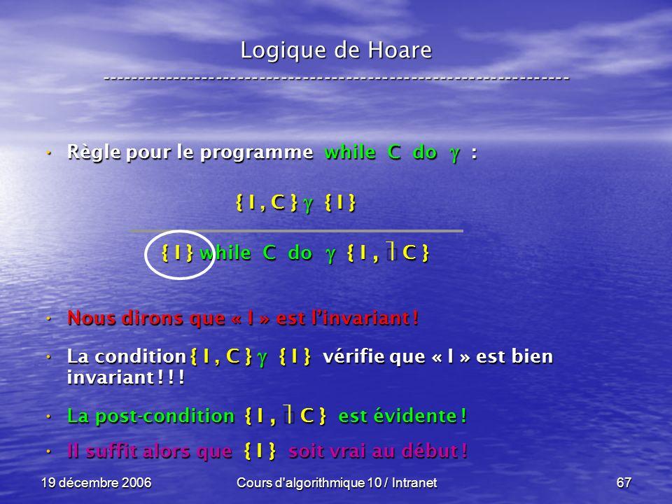 19 décembre 2006Cours d algorithmique 10 / Intranet67 Logique de Hoare ----------------------------------------------------------------- Règle pour le programme while C do : Règle pour le programme while C do : Nous dirons que « I » est linvariant .