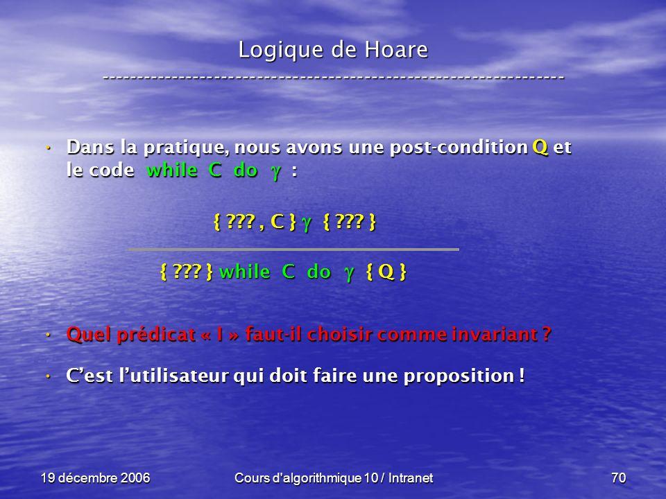 19 décembre 2006Cours d algorithmique 10 / Intranet70 Logique de Hoare ----------------------------------------------------------------- Dans la pratique, nous avons une post-condition Q et le code while C do : Dans la pratique, nous avons une post-condition Q et le code while C do : Quel prédicat « I » faut-il choisir comme invariant .