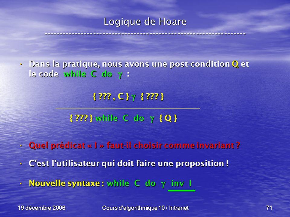 19 décembre 2006Cours d algorithmique 10 / Intranet71 Logique de Hoare ----------------------------------------------------------------- Dans la pratique, nous avons une post-condition Q et le code while C do : Dans la pratique, nous avons une post-condition Q et le code while C do : Quel prédicat « I » faut-il choisir comme invariant .