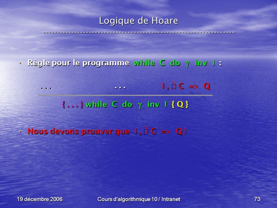 19 décembre 2006Cours d algorithmique 10 / Intranet73 Logique de Hoare ----------------------------------------------------------------- Règle pour le programme while C do inv I : Règle pour le programme while C do inv I : Nous devons prouver que I, C => Q .