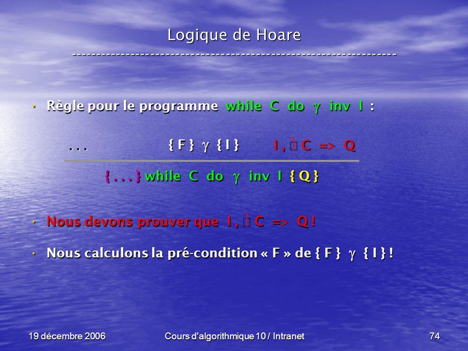 19 décembre 2006Cours d algorithmique 10 / Intranet74 Logique de Hoare ----------------------------------------------------------------- Règle pour le programme while C do inv I : Règle pour le programme while C do inv I : Nous devons prouver que I, C => Q .