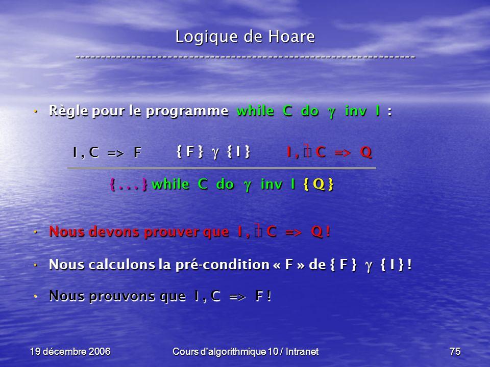 19 décembre 2006Cours d algorithmique 10 / Intranet75 Logique de Hoare ----------------------------------------------------------------- Règle pour le programme while C do inv I : Règle pour le programme while C do inv I : Nous devons prouver que I, C => Q .