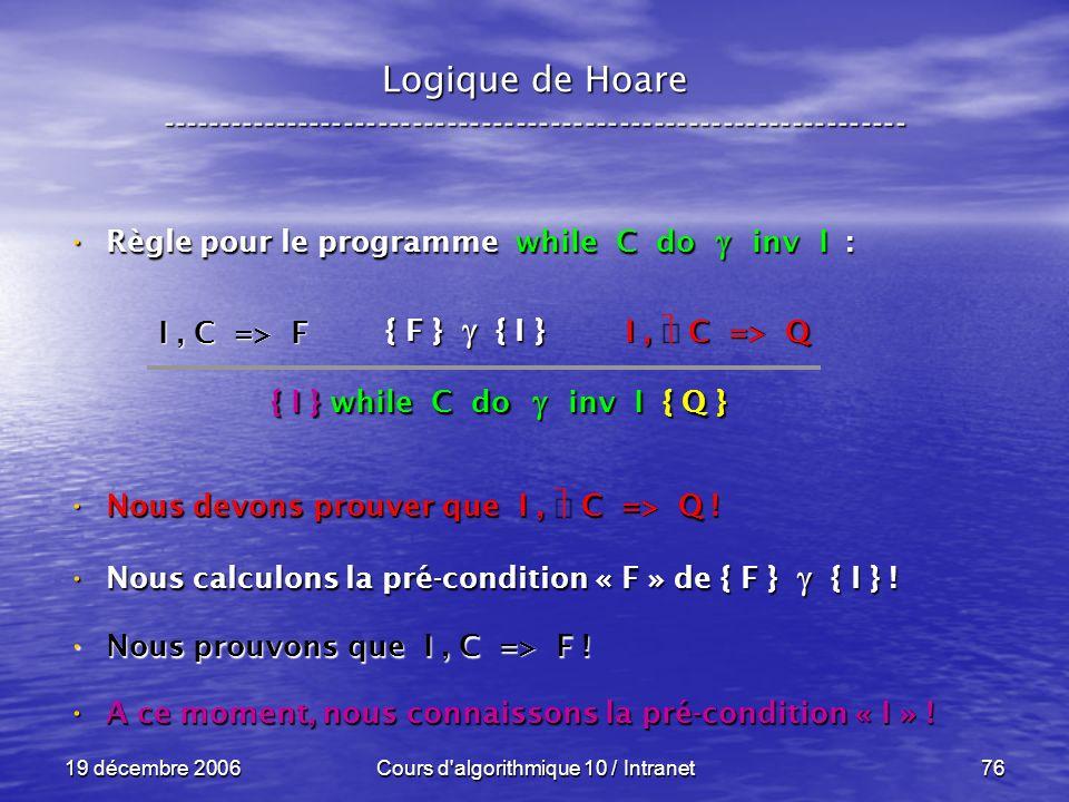 19 décembre 2006Cours d algorithmique 10 / Intranet76 Logique de Hoare ----------------------------------------------------------------- Règle pour le programme while C do inv I : Règle pour le programme while C do inv I : Nous devons prouver que I, C => Q .