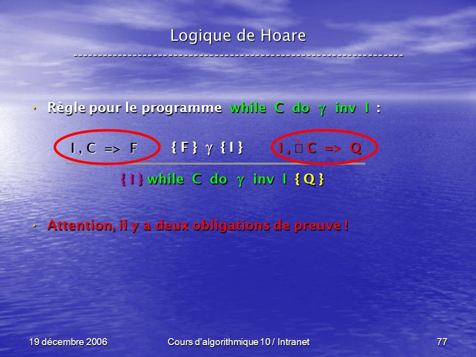 19 décembre 2006Cours d algorithmique 10 / Intranet77 Logique de Hoare ----------------------------------------------------------------- Règle pour le programme while C do inv I : Règle pour le programme while C do inv I : Attention, il y a deux obligations de preuve .