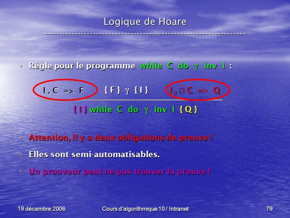 19 décembre 2006Cours d algorithmique 10 / Intranet79 Logique de Hoare ----------------------------------------------------------------- Règle pour le programme while C do inv I : Règle pour le programme while C do inv I : Attention, il y a deux obligations de preuve .