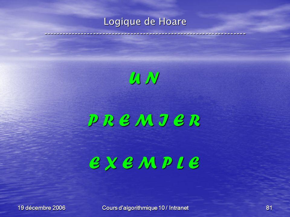 19 décembre 2006Cours d algorithmique 10 / Intranet81 Logique de Hoare ----------------------------------------------------------------- U N P R E M I E R E X E M P L E