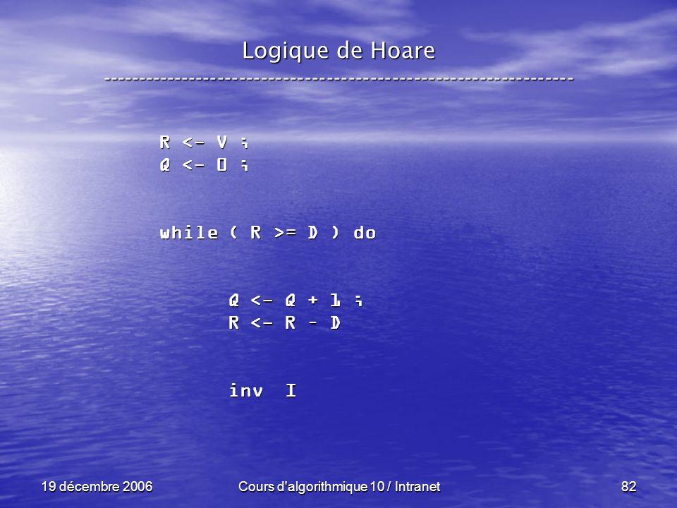 19 décembre 2006Cours d algorithmique 10 / Intranet82 Logique de Hoare ----------------------------------------------------------------- R <- V ; Q <- 0 ; while ( R >= D ) do Q <- Q + 1 ; Q <- Q + 1 ; R <- R – D R <- R – D inv I inv I