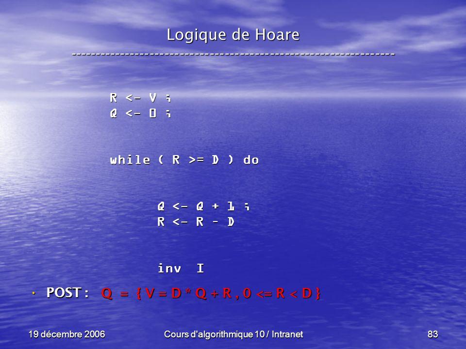 19 décembre 2006Cours d algorithmique 10 / Intranet83 Logique de Hoare ----------------------------------------------------------------- POST : POST : R <- V ; Q <- 0 ; while ( R >= D ) do Q <- Q + 1 ; Q <- Q + 1 ; R <- R – D R <- R – D inv I inv I Q = { V = D * Q + R, 0 <= R < D }