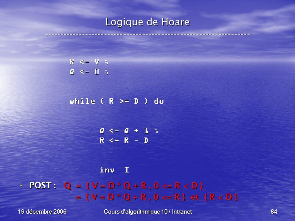 19 décembre 2006Cours d algorithmique 10 / Intranet84 Logique de Hoare ----------------------------------------------------------------- POST : POST : R <- V ; Q <- 0 ; while ( R >= D ) do Q <- Q + 1 ; Q <- Q + 1 ; R <- R – D R <- R – D inv I inv I Q = { V = D * Q + R, 0 <= R < D } = { V = D * Q + R, 0 <= R } et { R < D } = { V = D * Q + R, 0 <= R } et { R < D }