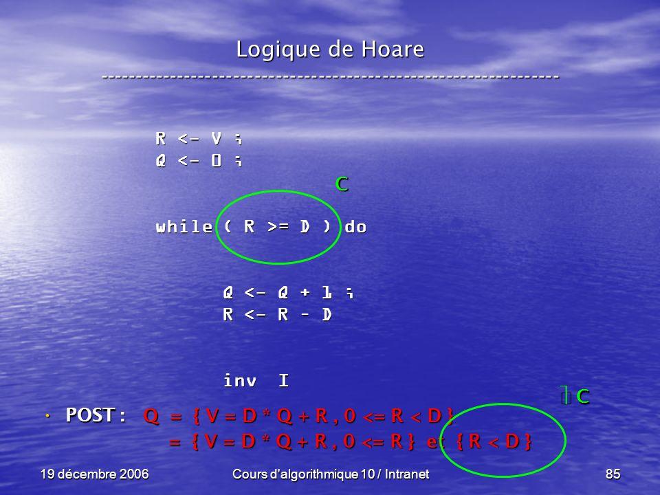 19 décembre 2006Cours d algorithmique 10 / Intranet85 Logique de Hoare ----------------------------------------------------------------- POST : POST : R <- V ; Q <- 0 ; while ( R >= D ) do Q <- Q + 1 ; Q <- Q + 1 ; R <- R – D R <- R – D inv I inv I Q = { V = D * Q + R, 0 <= R < D } = { V = D * Q + R, 0 <= R } et { R < D } = { V = D * Q + R, 0 <= R } et { R < D } C C C
