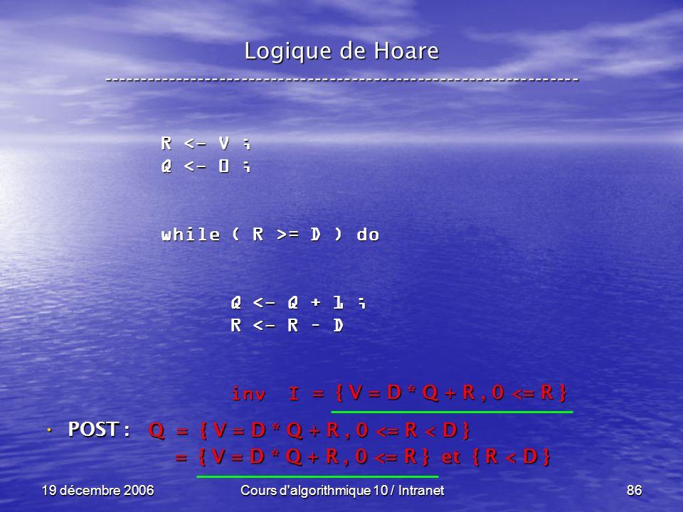 19 décembre 2006Cours d algorithmique 10 / Intranet86 Logique de Hoare ----------------------------------------------------------------- POST : POST : R <- V ; Q <- 0 ; while ( R >= D ) do Q <- Q + 1 ; Q <- Q + 1 ; R <- R – D R <- R – D inv I inv I Q = { V = D * Q + R, 0 <= R < D } = { V = D * Q + R, 0 <= R } et { R < D } = { V = D * Q + R, 0 <= R } et { R < D } = { V = D * Q + R, 0 <= R }