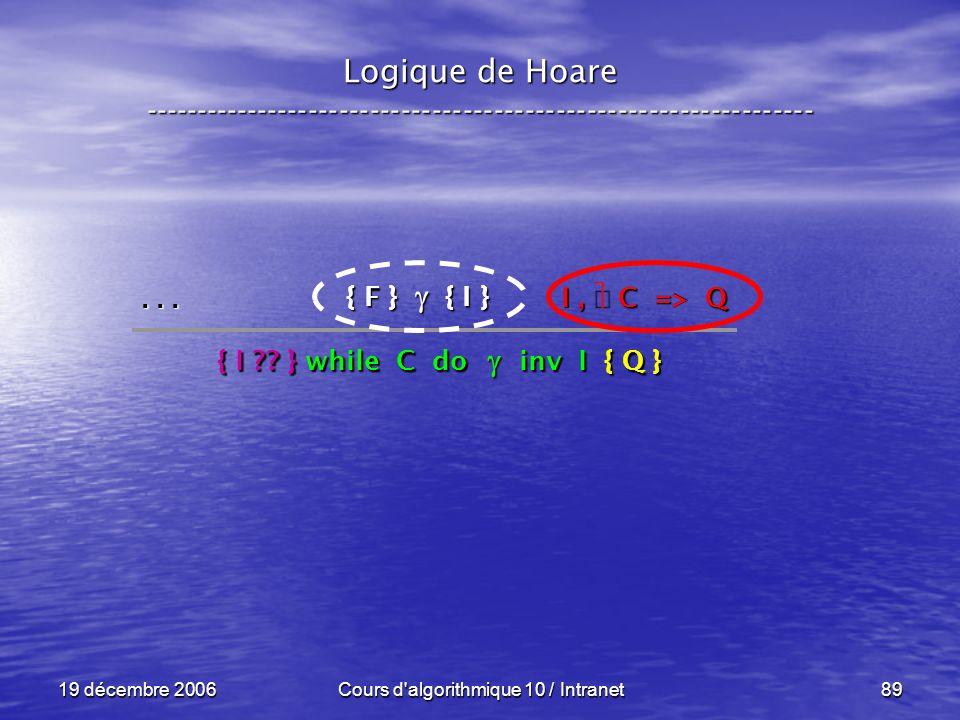 19 décembre 2006Cours d algorithmique 10 / Intranet89 Logique de Hoare ----------------------------------------------------------------- { F } { I }...