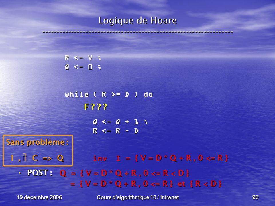 19 décembre 2006Cours d algorithmique 10 / Intranet90 Logique de Hoare ----------------------------------------------------------------- POST : POST : R <- V ; Q <- 0 ; while ( R >= D ) do Q <- Q + 1 ; Q <- Q + 1 ; R <- R – D R <- R – D inv I inv I Q = { V = D * Q + R, 0 <= R < D } = { V = D * Q + R, 0 <= R } et { R < D } = { V = D * Q + R, 0 <= R } et { R < D } = { V = D * Q + R, 0 <= R } Sans problème : I, C => Q F .