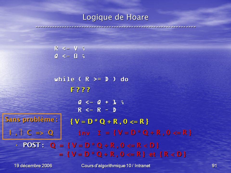 19 décembre 2006Cours d algorithmique 10 / Intranet91 Logique de Hoare ----------------------------------------------------------------- POST : POST : R <- V ; Q <- 0 ; while ( R >= D ) do Q <- Q + 1 ; Q <- Q + 1 ; R <- R – D R <- R – D inv I inv I Q = { V = D * Q + R, 0 <= R < D } = { V = D * Q + R, 0 <= R } et { R < D } = { V = D * Q + R, 0 <= R } et { R < D } = { V = D * Q + R, 0 <= R } Sans problème : I, C => Q F .