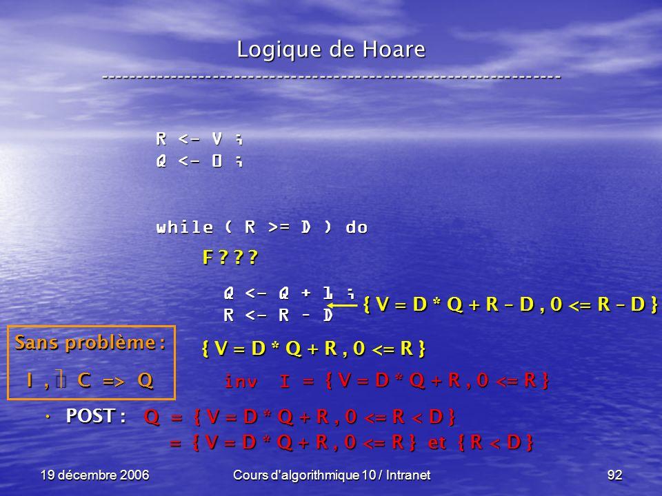19 décembre 2006Cours d algorithmique 10 / Intranet92 Logique de Hoare ----------------------------------------------------------------- POST : POST : R <- V ; Q <- 0 ; while ( R >= D ) do Q <- Q + 1 ; Q <- Q + 1 ; R <- R – D R <- R – D inv I inv I Q = { V = D * Q + R, 0 <= R < D } = { V = D * Q + R, 0 <= R } et { R < D } = { V = D * Q + R, 0 <= R } et { R < D } = { V = D * Q + R, 0 <= R } Sans problème : I, C => Q F .
