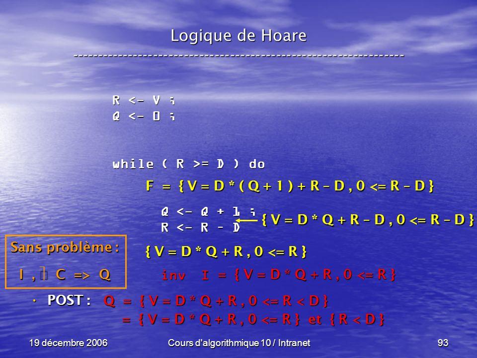 19 décembre 2006Cours d algorithmique 10 / Intranet93 Logique de Hoare ----------------------------------------------------------------- POST : POST : R <- V ; Q <- 0 ; while ( R >= D ) do Q <- Q + 1 ; Q <- Q + 1 ; R <- R – D R <- R – D inv I inv I Q = { V = D * Q + R, 0 <= R < D } = { V = D * Q + R, 0 <= R } et { R < D } = { V = D * Q + R, 0 <= R } et { R < D } = { V = D * Q + R, 0 <= R } Sans problème : I, C => Q F = { V = D * ( Q + 1 ) + R – D, 0 <= R – D } { V = D * Q + R, 0 <= R } { V = D * Q + R – D, 0 <= R – D }