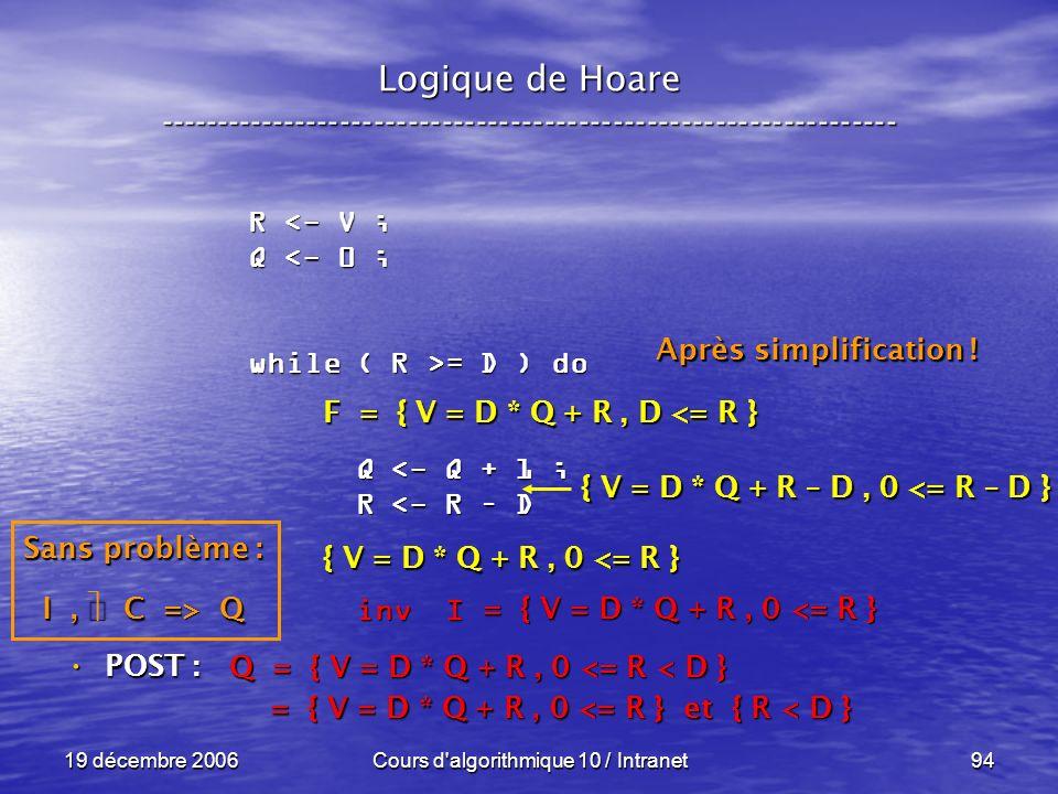 19 décembre 2006Cours d algorithmique 10 / Intranet94 Logique de Hoare ----------------------------------------------------------------- POST : POST : R <- V ; Q <- 0 ; while ( R >= D ) do Q <- Q + 1 ; Q <- Q + 1 ; R <- R – D R <- R – D inv I inv I Q = { V = D * Q + R, 0 <= R < D } = { V = D * Q + R, 0 <= R } et { R < D } = { V = D * Q + R, 0 <= R } et { R < D } = { V = D * Q + R, 0 <= R } Sans problème : I, C => Q F = { V = D * Q + R, D <= R } { V = D * Q + R, 0 <= R } { V = D * Q + R – D, 0 <= R – D } Après simplification !
