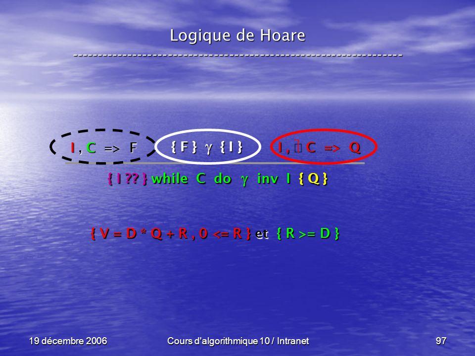 19 décembre 2006Cours d algorithmique 10 / Intranet97 Logique de Hoare ----------------------------------------------------------------- { F } { I } I, C => Q { I ?.