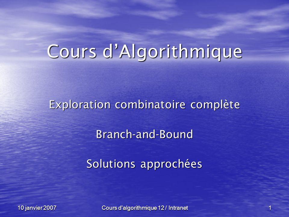 10 janvier 2007Cours d algorithmique 12 / Intranet92 Exemple : Exemple : Branch and Bound ----------------------------------------------------------------- + + + ( ) 30 10 35 15 1745 + + + + + + + s = 42 Donc : lb ( A ) = 102 = 42 + 15 + 10 + 35 Mieux, nous diminuons chaque ligne de son minimum et nous appliquons le même raisonnement aux colonnes !