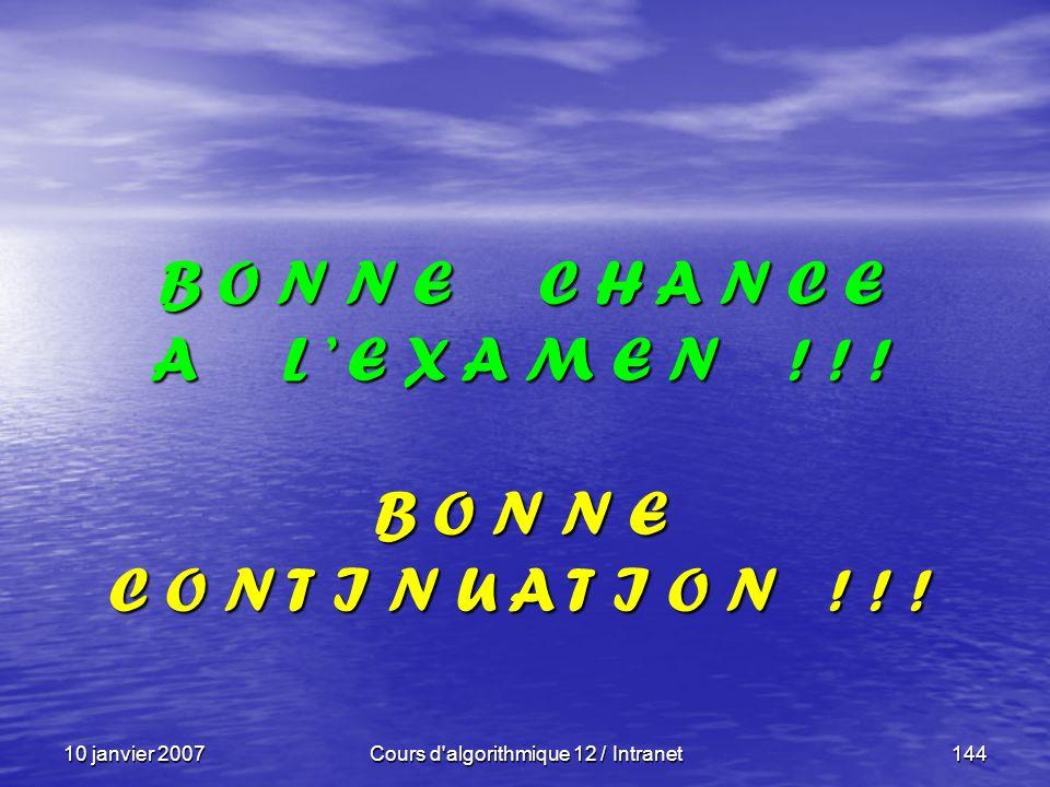 10 janvier 2007Cours d'algorithmique 12 / Intranet144 B O N N E C H A N C E A L E X A M E N ! ! ! B O N N E C O N T I N U A T I O N ! ! !