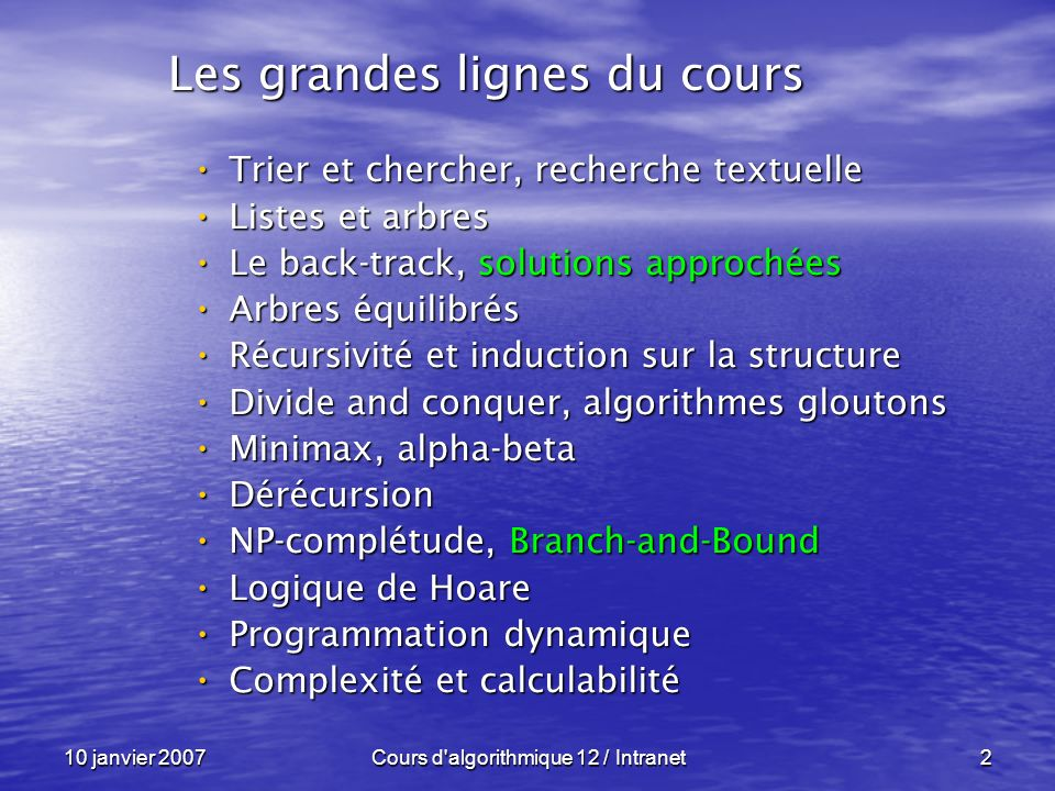 10 janvier 2007Cours d algorithmique 12 / Intranet93 Exemple : Exemple : Branch and Bound ----------------------------------------------------------------- + + + ( ) 15 0 0 0 735 + + + + + + + s = 42 Donc : lb ( A ) = 102 = 42 + 15 + 10 + 35 Mieux, nous diminuons chaque ligne de son minimum et nous appliquons le même raisonnement aux colonnes !