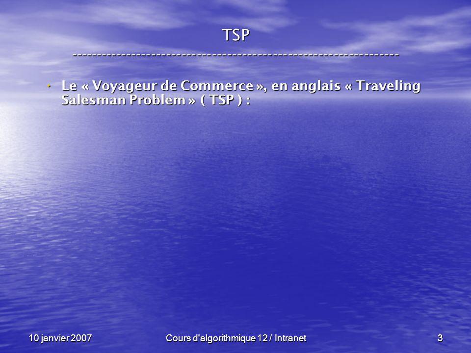 10 janvier 2007Cours d algorithmique 12 / Intranet4 TSP ----------------------------------------------------------------- Le « Voyageur de Commerce », en anglais « Traveling Salesman Problem » ( TSP ) : Le « Voyageur de Commerce », en anglais « Traveling Salesman Problem » ( TSP ) : « n » villes, « n » villes, un réseau routier complet entre ces villes avec les distances, un réseau routier complet entre ces villes avec les distances,