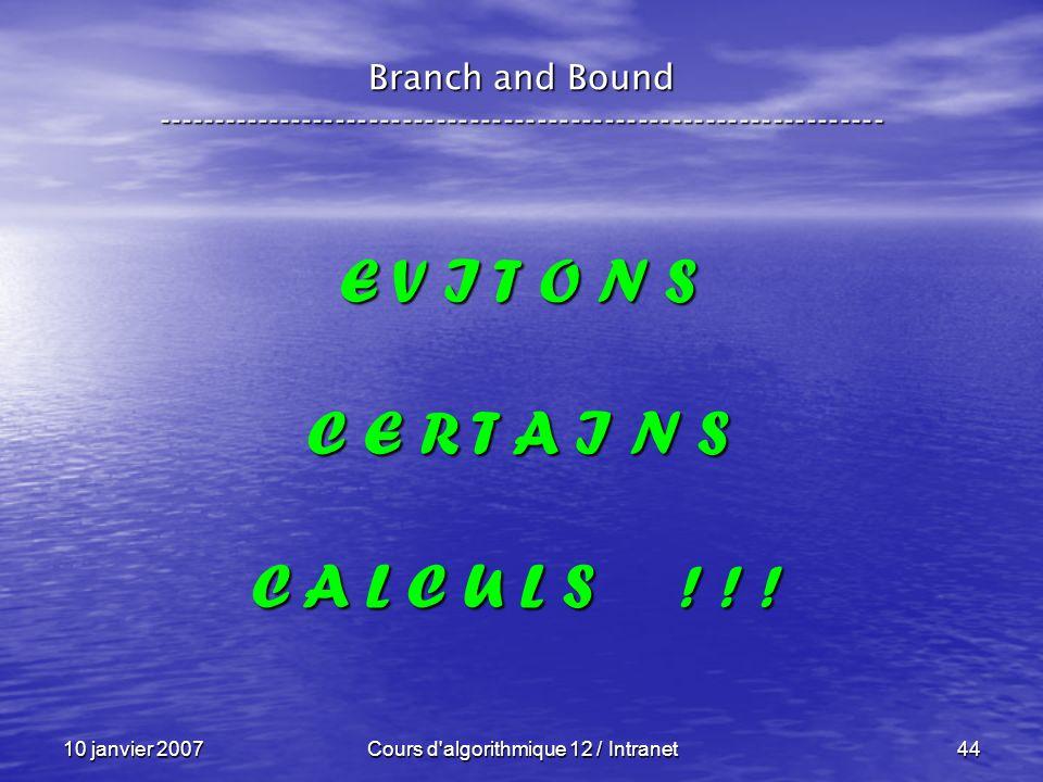 10 janvier 2007Cours d'algorithmique 12 / Intranet44 E V I T O N S C E R T A I N S C A L C U L S ! ! ! Branch and Bound ------------------------------