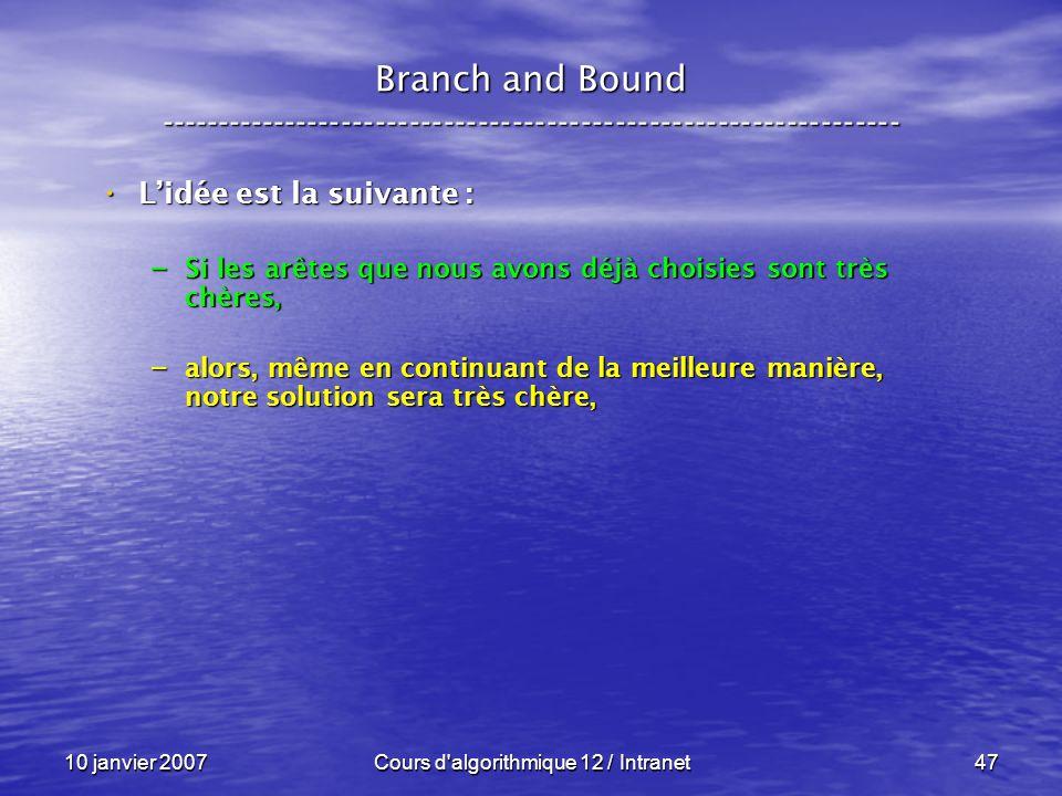 10 janvier 2007Cours d'algorithmique 12 / Intranet47 Lidée est la suivante : Lidée est la suivante : – Si les arêtes que nous avons déjà choisies sont
