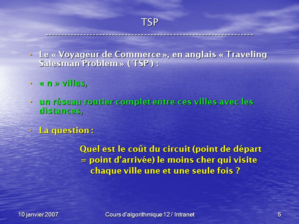 10 janvier 2007Cours d algorithmique 12 / Intranet96 Exemple : Exemple : Branch and Bound ----------------------------------------------------------------- + + + ( ) 15 0 0 0 735 + + + + + + + s = 42 Donc : lb ( A ) = 102 = 42 + 15 + 10 + 35 Mieux, nous diminuons chaque ligne de son minimum et nous appliquons le même raisonnement aux colonnes .