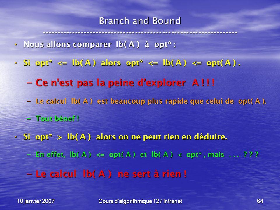 10 janvier 2007Cours d'algorithmique 12 / Intranet64 Nous allons comparer lb( A ) à opt* : Nous allons comparer lb( A ) à opt* : Si opt* <= lb( A ) al
