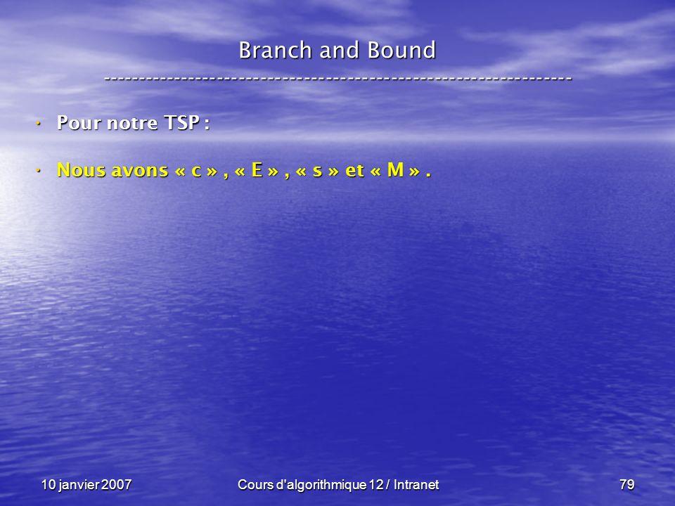 10 janvier 2007Cours d'algorithmique 12 / Intranet79 Pour notre TSP : Pour notre TSP : Nous avons « c », « E », « s » et « M ». Nous avons « c », « E