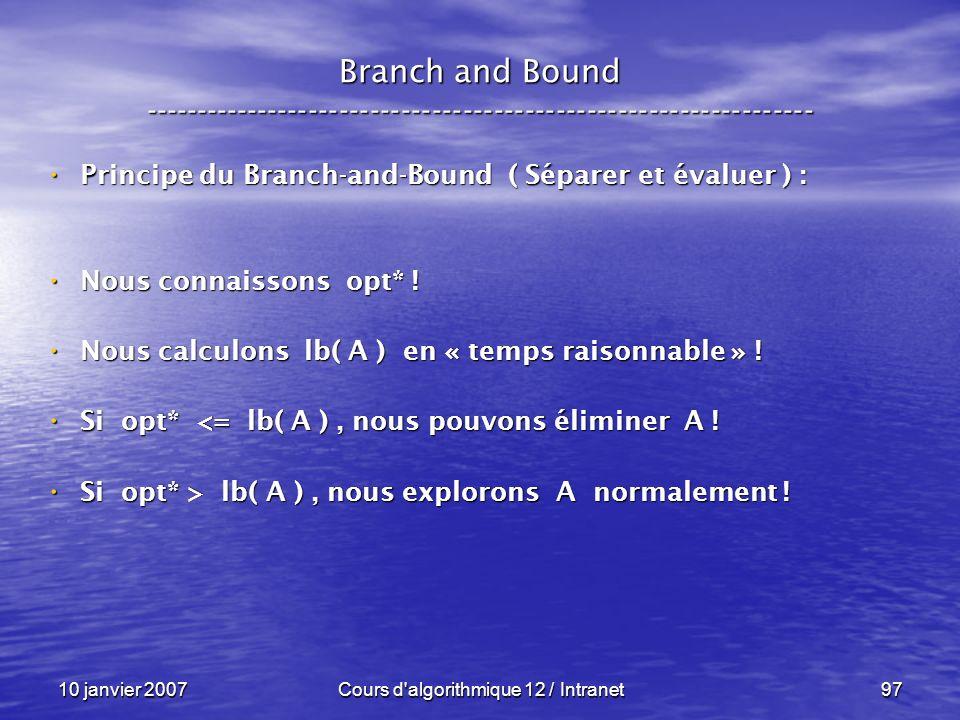 10 janvier 2007Cours d'algorithmique 12 / Intranet97 Principe du Branch-and-Bound ( Séparer et évaluer ) : Principe du Branch-and-Bound ( Séparer et é