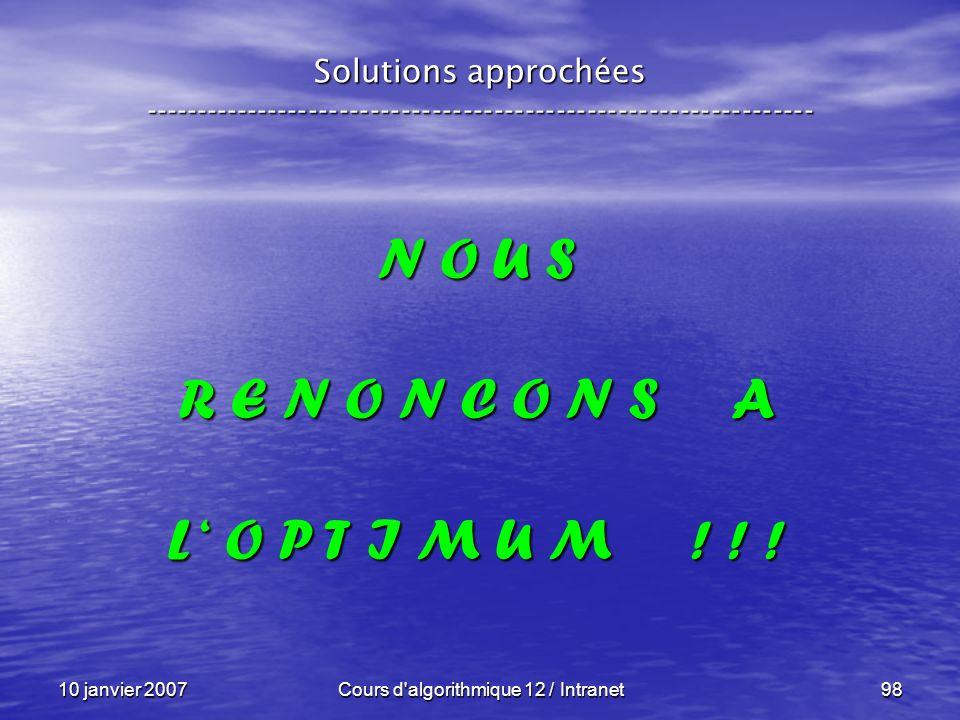 10 janvier 2007Cours d'algorithmique 12 / Intranet98 N O U S R E N O N C O N S A L O P T I M U M ! ! ! Solutions approchées --------------------------