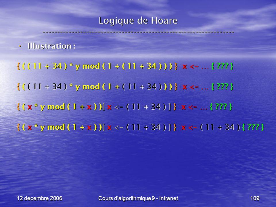 12 décembre 2006Cours d algorithmique 9 - Intranet109 Logique de Hoare ----------------------------------------------------------------- Illustration : Illustration : { ( ( 11 + 34 ) * y mod ( 1 + ( 11 + 34 ) ) ) } x < - … { .