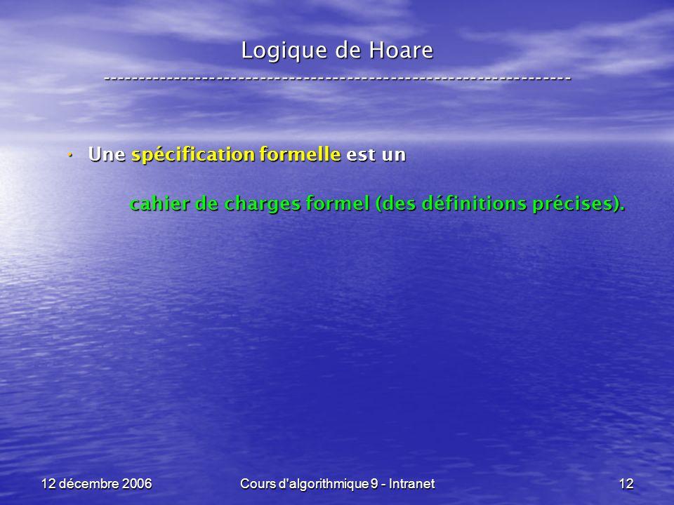 12 décembre 2006Cours d algorithmique 9 - Intranet12 Logique de Hoare ----------------------------------------------------------------- Une spécification formelle est un Une spécification formelle est un cahier de charges formel (des définitions précises).