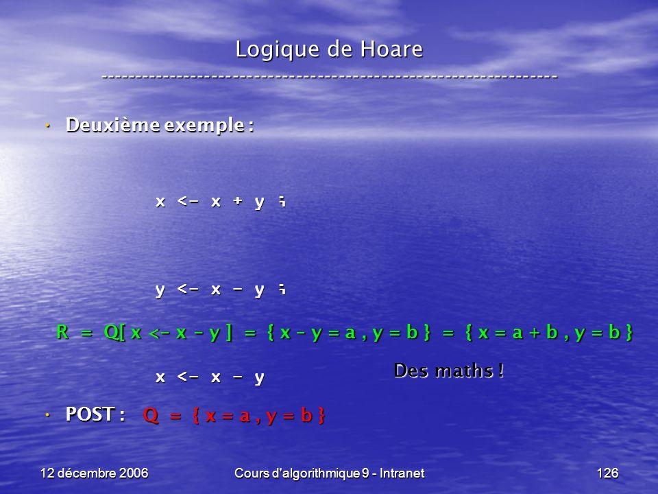 12 décembre 2006Cours d algorithmique 9 - Intranet126 Logique de Hoare ----------------------------------------------------------------- Deuxième exemple : Deuxième exemple : POST : POST : x <- x + y ; y <- x - y ; x <- x - y Q = { x = a, y = b } R = Q[ x < - x - y ] = { x – y = a, y = b } = { x = a + b, y = b } Des maths !