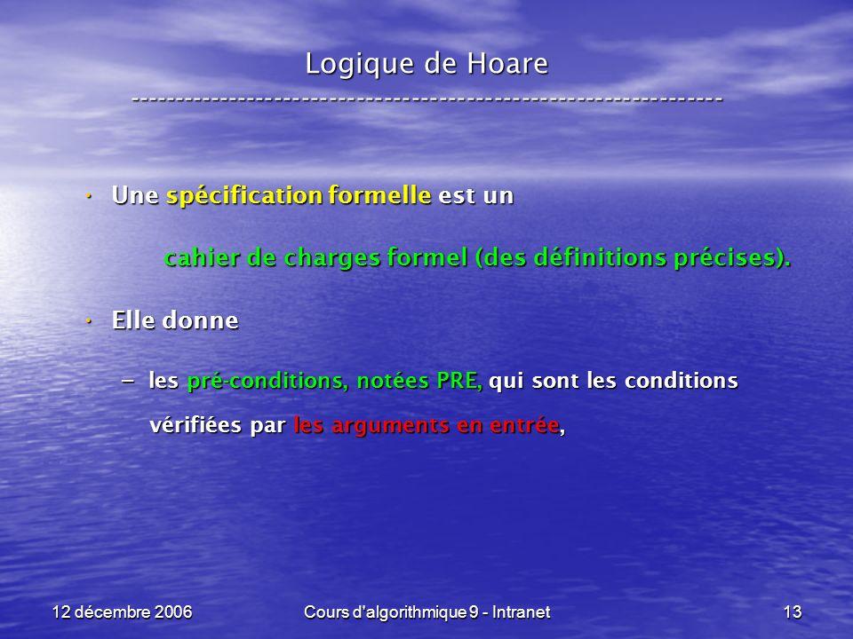 12 décembre 2006Cours d algorithmique 9 - Intranet13 Logique de Hoare ----------------------------------------------------------------- Une spécification formelle est un Une spécification formelle est un cahier de charges formel (des définitions précises).