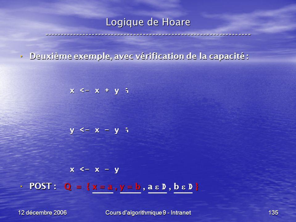 12 décembre 2006Cours d algorithmique 9 - Intranet135 Logique de Hoare ----------------------------------------------------------------- Deuxième exemple, avec vérification de la capacité : Deuxième exemple, avec vérification de la capacité : POST : POST : x <- x + y ; y <- x - y ; x <- x - y Q = { x = a, y = b, a D, b D }