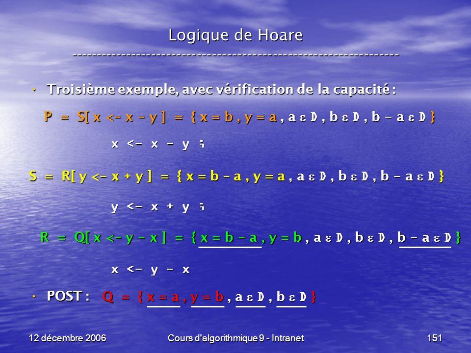 12 décembre 2006Cours d algorithmique 9 - Intranet151 Logique de Hoare ----------------------------------------------------------------- Troisième exemple, avec vérification de la capacité : Troisième exemple, avec vérification de la capacité : POST : POST : x <- x - y ; y <- x + y ; x <- y - x Q = { x = a, y = b, a D, b D } R = Q[ x < - y - x ] = { x = b - a, y = b, a D, b D, b - a D } S = R[ y < - x + y ] = { x = b – a, y = a, a D, b D, b - a D } P = S[ x < - x - y ] = { x = b, y = a, a D, b D, b - a D }