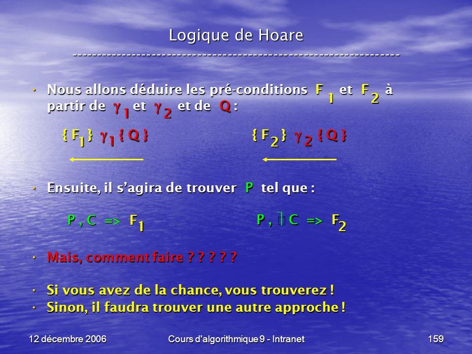 12 décembre 2006Cours d algorithmique 9 - Intranet159 Logique de Hoare ----------------------------------------------------------------- Nous allons déduire les pré-conditions F et F à partir de et et de Q : Nous allons déduire les pré-conditions F et F à partir de et et de Q : Ensuite, il sagira de trouver P tel que : Ensuite, il sagira de trouver P tel que : Mais, comment faire .