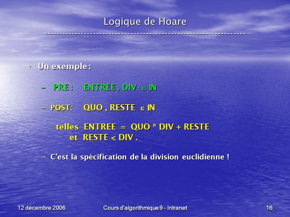 12 décembre 2006Cours d algorithmique 9 - Intranet16 Logique de Hoare ----------------------------------------------------------------- Un exemple : Un exemple : – PRE : ENTREE, DIV N – POST: QUO, RESTE N telles ENTREE = QUO * DIV + RESTE et RESTE < DIV.