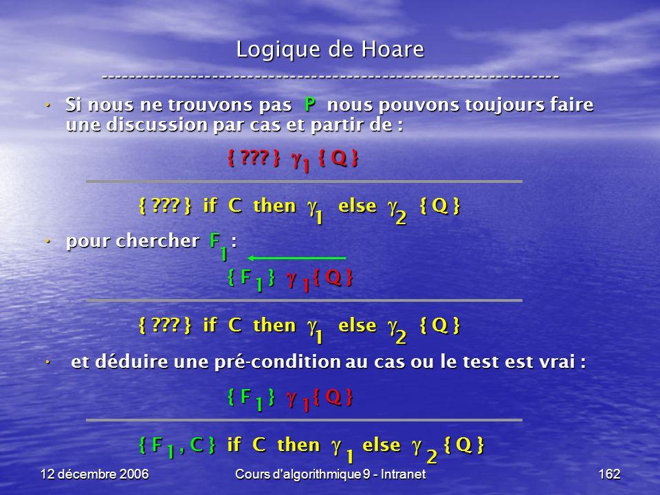 12 décembre 2006Cours d algorithmique 9 - Intranet162 Logique de Hoare ----------------------------------------------------------------- Si nous ne trouvons pas P nous pouvons toujours faire une discussion par cas et partir de : Si nous ne trouvons pas P nous pouvons toujours faire une discussion par cas et partir de : pour chercher F : pour chercher F : et déduire une pré-condition au cas ou le test est vrai : et déduire une pré-condition au cas ou le test est vrai : { .