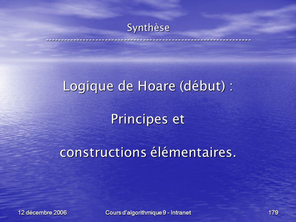 12 décembre 2006Cours d algorithmique 9 - Intranet179 Synthèse ----------------------------------------------------------------- Logique de Hoare (début) : Principes et constructions élémentaires.