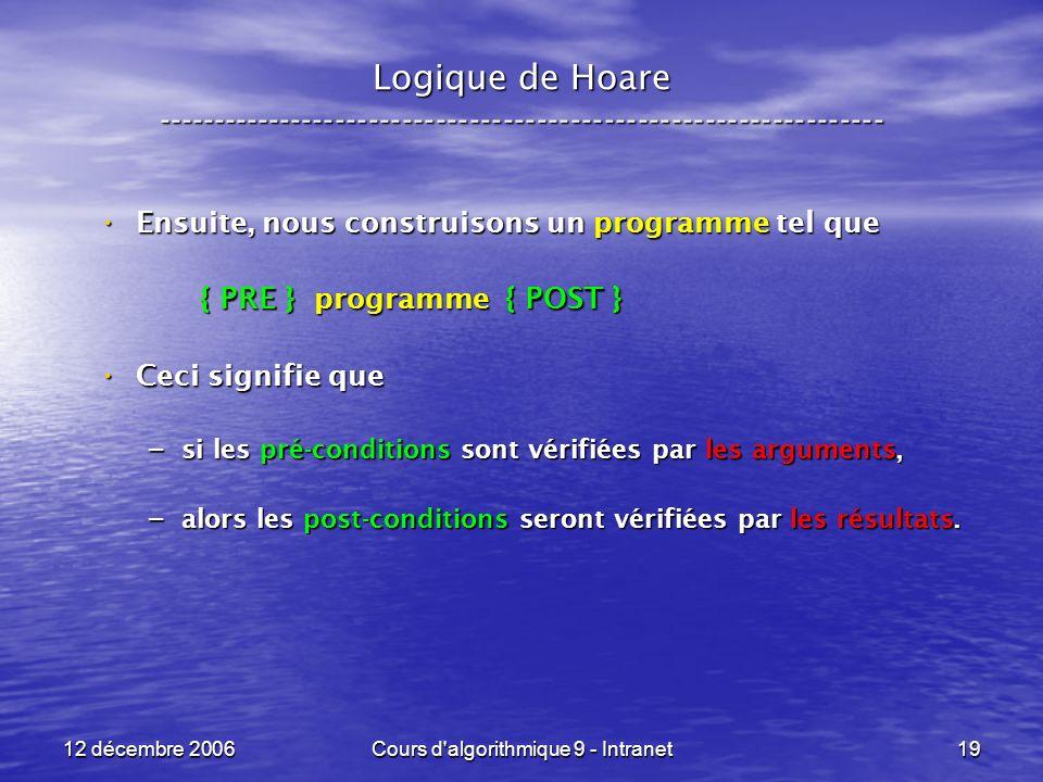 12 décembre 2006Cours d algorithmique 9 - Intranet19 Logique de Hoare ----------------------------------------------------------------- Ensuite, nous construisons un programme tel que Ensuite, nous construisons un programme tel que { PRE } programme { POST } { PRE } programme { POST } Ceci signifie que Ceci signifie que – si les pré-conditions sont vérifiées par les arguments, – alors les post-conditions seront vérifiées par les résultats.