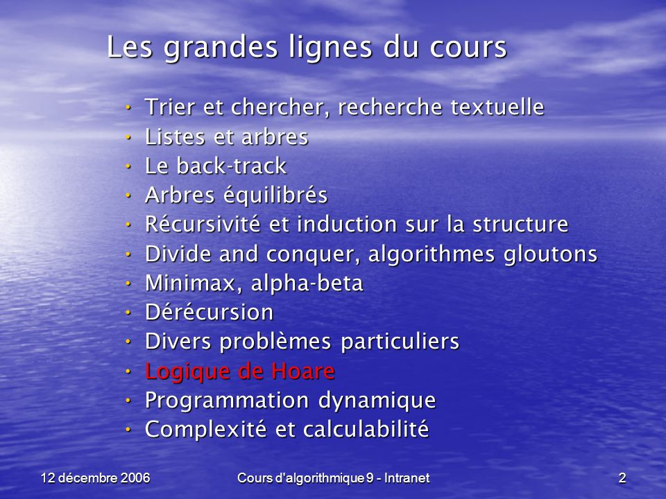 12 décembre 2006Cours d algorithmique 9 - Intranet173 Logique de Hoare ----------------------------------------------------------------- Un second exemple : Un second exemple : POST : POST : if ( a < 0 ) then x <- -a x <- -aelse x = a x = a Q = { x = | a | }