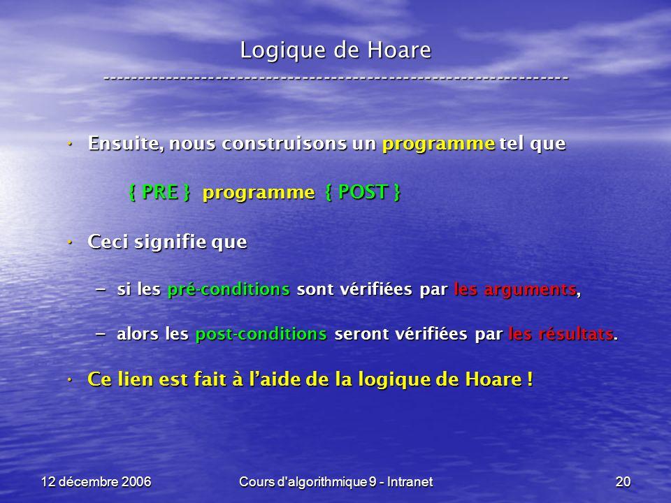 12 décembre 2006Cours d algorithmique 9 - Intranet20 Logique de Hoare ----------------------------------------------------------------- Ensuite, nous construisons un programme tel que Ensuite, nous construisons un programme tel que { PRE } programme { POST } { PRE } programme { POST } Ceci signifie que Ceci signifie que – si les pré-conditions sont vérifiées par les arguments, – alors les post-conditions seront vérifiées par les résultats.