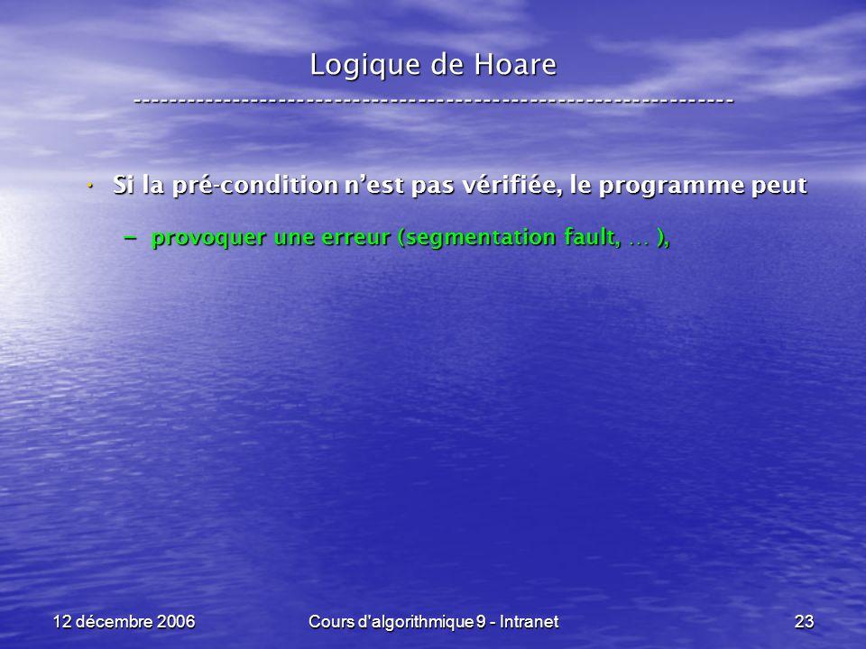 12 décembre 2006Cours d algorithmique 9 - Intranet23 Logique de Hoare ----------------------------------------------------------------- Si la pré-condition nest pas vérifiée, le programme peut Si la pré-condition nest pas vérifiée, le programme peut – provoquer une erreur (segmentation fault, … ),