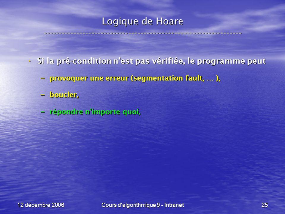 12 décembre 2006Cours d algorithmique 9 - Intranet25 Logique de Hoare ----------------------------------------------------------------- Si la pré-condition nest pas vérifiée, le programme peut Si la pré-condition nest pas vérifiée, le programme peut – provoquer une erreur (segmentation fault, … ), – boucler, – répondre nimporte quoi,