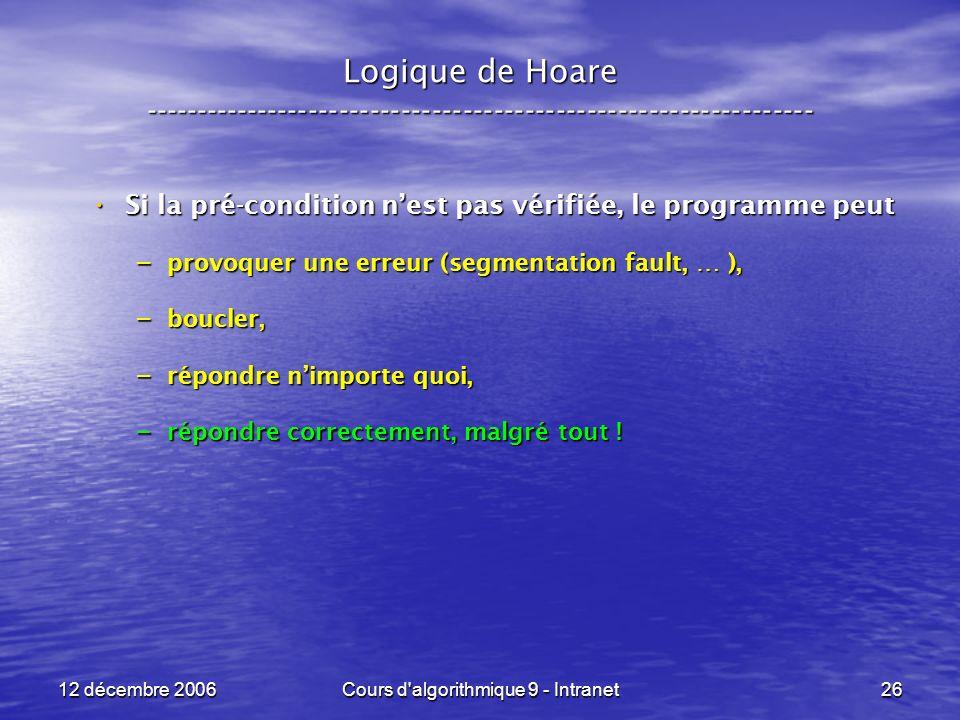 12 décembre 2006Cours d algorithmique 9 - Intranet26 Logique de Hoare ----------------------------------------------------------------- Si la pré-condition nest pas vérifiée, le programme peut Si la pré-condition nest pas vérifiée, le programme peut – provoquer une erreur (segmentation fault, … ), – boucler, – répondre nimporte quoi, – répondre correctement, malgré tout !